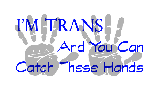 I'm Trans, and You Can Catch These Hands